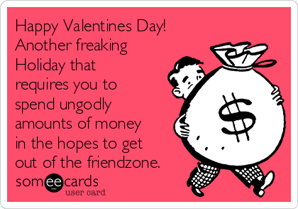 Happy Valentines Day! Another Freaking Holiday That Requires You To Spend  Ungodly Amounts Of Money