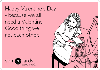 Happy Valentine's Day - because we all need a Valentine. Good thing we got each other.