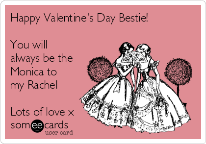Happy Valentine's Day Bestie!   You will always be the Monica to my Rachel  Lots of love x