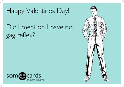 Happy Valentines Day!  Did I mention I have no gag reflex?