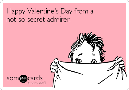 Happy Valentine's Day from a not-so-secret admirer.