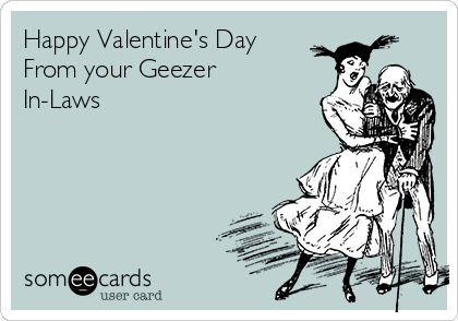 Happy Valentine's Day  From your Geezer In-Laws