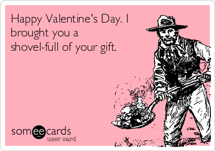 Happy Valentine's Day. I  brought you a shovel-full of your gift.