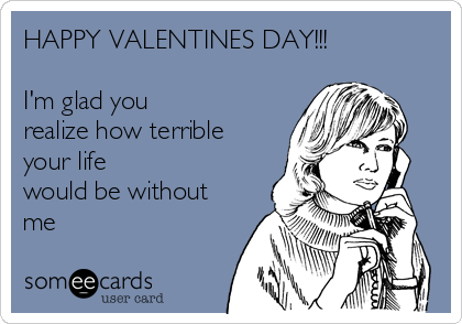 HAPPY VALENTINES DAY!!!  I'm glad you realize how terrible your life would be without me