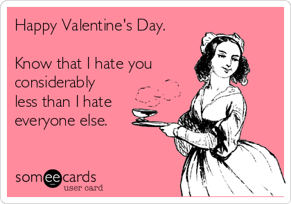 Happy Valentines Day Know That I Hate You Considerably Less Than – I Hate Valentines Day Cards