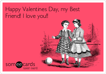 happy valentines day, my best friend! i love you!! | valentine's, Ideas