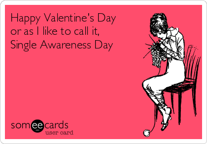 Happy Valentine's Day  or as I like to call it, Single Awareness Day