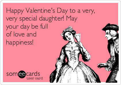 happy valentine s day to a very very special daughter may your day