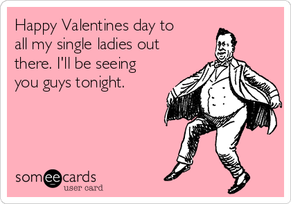 happy valentines day to all my single ladies out there. i'll be, Ideas