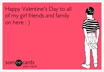 happy valentine s day to all of my girl friends and family on here