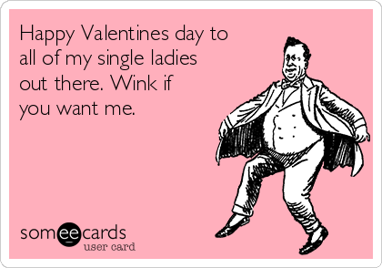 Happy Valentines day to all of my single ladies out there. Wink if you want me.