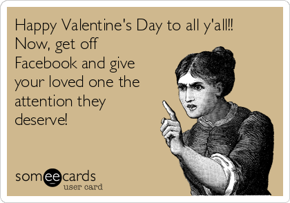 Happy Valentine's Day to all y'all!! Now, get off Facebook and give your loved one the attention they deserve!