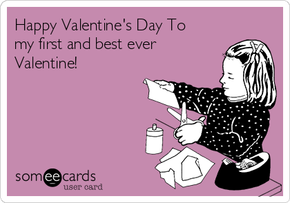 Happy Valentine's Day To my first and best ever  Valentine!