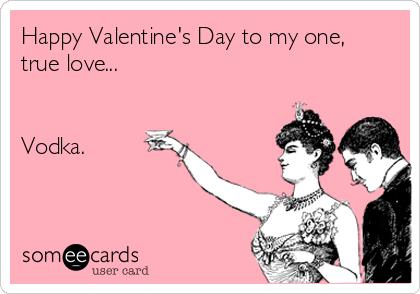 happy valentines day to my one true love vodka - Valentines Vodka