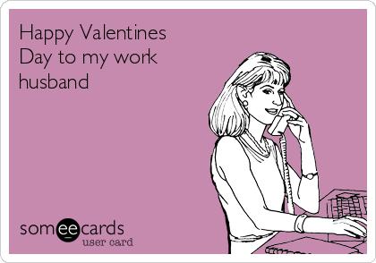 Happy Valentines Day to my work husband