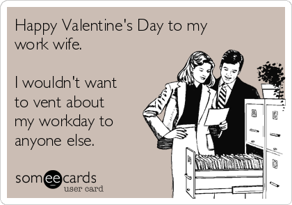 Happy Valentine's Day to my work wife.   I wouldn't want to vent about my workday to anyone else.