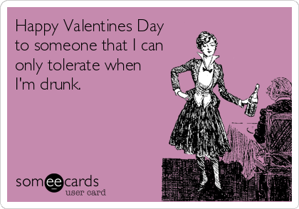 Happy Valentines Day to someone that I can only tolerate when I'm drunk.