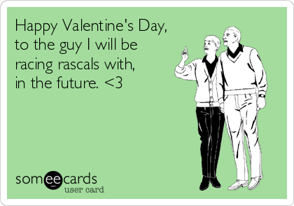 Happy Valentine's Day, to the guy I will be racing rascals with, in the future. <3