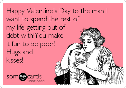 Happy Valentine's Day to the man I want to spend the rest of my life getting out of debt with!You make it fun to be poor! Hugs and kisses!