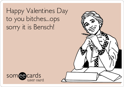Happy Valentines Day to you bitches...ops sorry it is Bensch!
