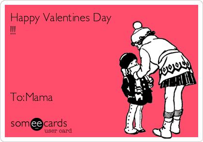 Happy Valentines Day !!!     To:Mama