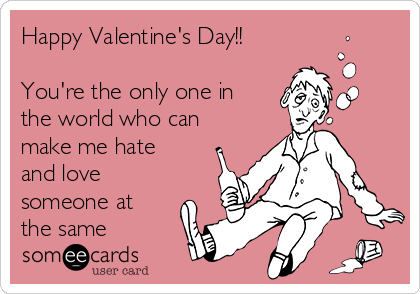 Happy Valentine's Day!!  You're the only one in the world who can make me hate and love someone at the same