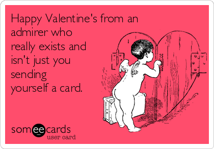 Happy Valentine's from an admirer who really exists and isn't just you sending yourself a card.