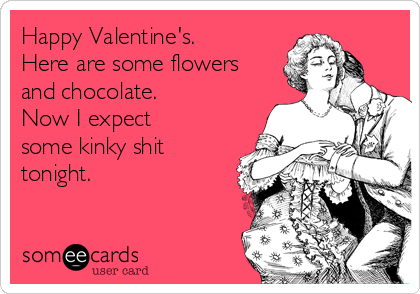 Happy Valentine's. Here are some flowers and chocolate. Now I expect some kinky shit tonight.