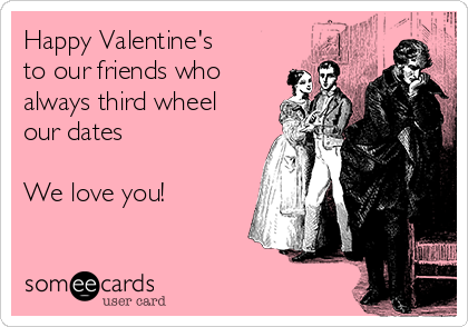 Happy Valentine's  to our friends who always third wheel our dates   We love you!