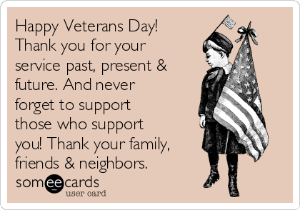 Happy Veterans Day! Thank you for your service past, present & future. And never forget to support those who support you! Thank your family, friends & neighbors.