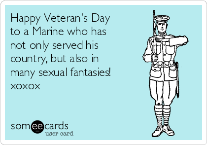 Happy Veteran S Day To A Marine Who Has Not Only Served His Country But Also In Many Sexual Fantasies Xoxox Veterans Day Ecard