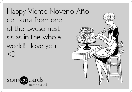 Happy Viente Noveno Año de Laura from one of the awesomest sistas in the whole world! I love you! <3