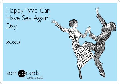 "Happy ""We Can Have Sex Again"" Day!  xoxo"