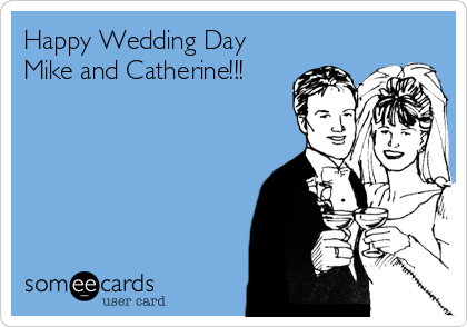 Happy Wedding Day Mike and Catherine!!!