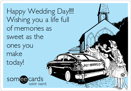 Happy Wedding Day!!!! Wishing you a life full of memories as sweet as the ones you make today!