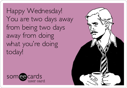 Happy Wednesday! You are two days away from being two days away from doing what you're doing today!