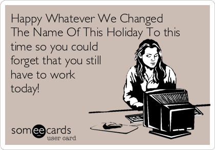 Happy Whatever We Changed The Name Of This Holiday To this time so you could forget that you still have to work today!
