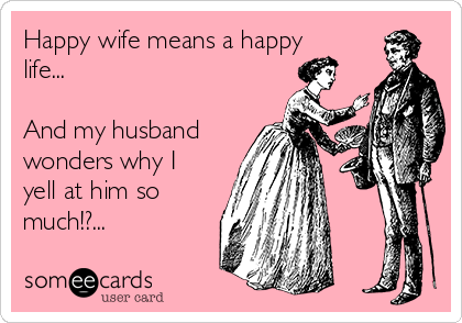 Happy wife means a happy life...  And my husband wonders why I yell at him so much!?...