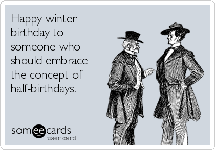 Happy winter birthday to someone who should embrace the concept of half-birthdays.