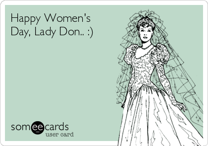 Happy Women's Day, Lady Don.. :)