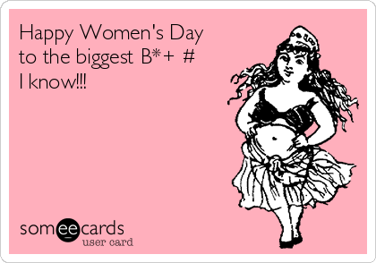 Happy Women's Day to the biggest B*+€# I know!!!