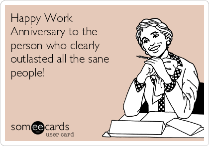 Happy Work Anniversary to the person who clearly outlasted all the sane people!