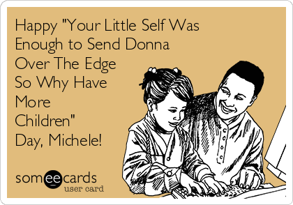"""Happy """"Your Little Self Was Enough to Send Donna Over The Edge So Why Have More Children"""" Day, Michele!"""