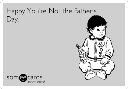 Happy You're Not the Father's Day.