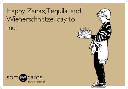 Happy Zanax,Tequila, and Wienerschnittzel day to me!