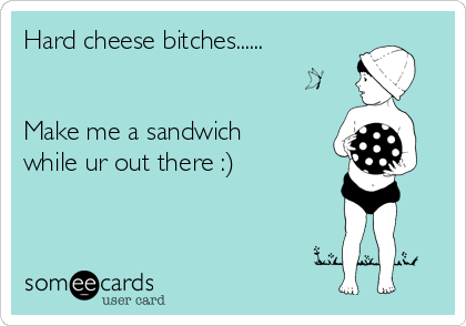 Hard cheese bitches......    Make me a sandwich while ur out there :)