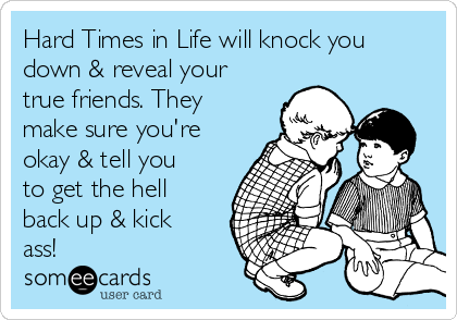 Hard Times in Life will knock you down & reveal your true friends. They make sure you're okay & tell you to get the hell back up & kick ass!