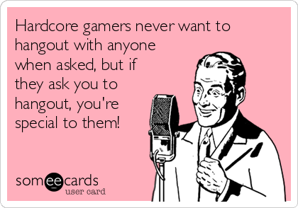Hardcore gamers never want to hangout with anyone when asked, but if they ask you to hangout, you're special to them!