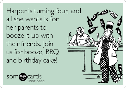 Harper is turning four, and all she wants is for her parents to booze it up with their friends. Join us for booze, BBQ  and birthday cake!