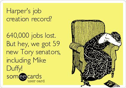 Harper's job creation record?  640,000 jobs lost. But hey, we got 59 new Tory senators, including Mike Duffy!